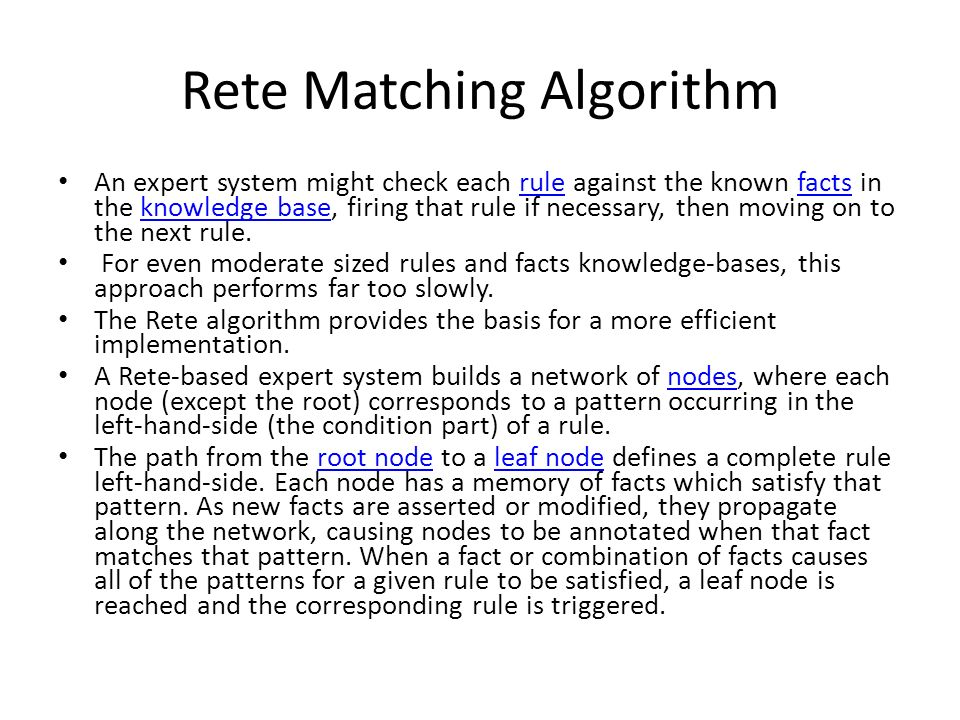 Rete Matching Algorithm An expert system might check each rule against the known facts in the knowledge base, firing that rule if necessary, then movi