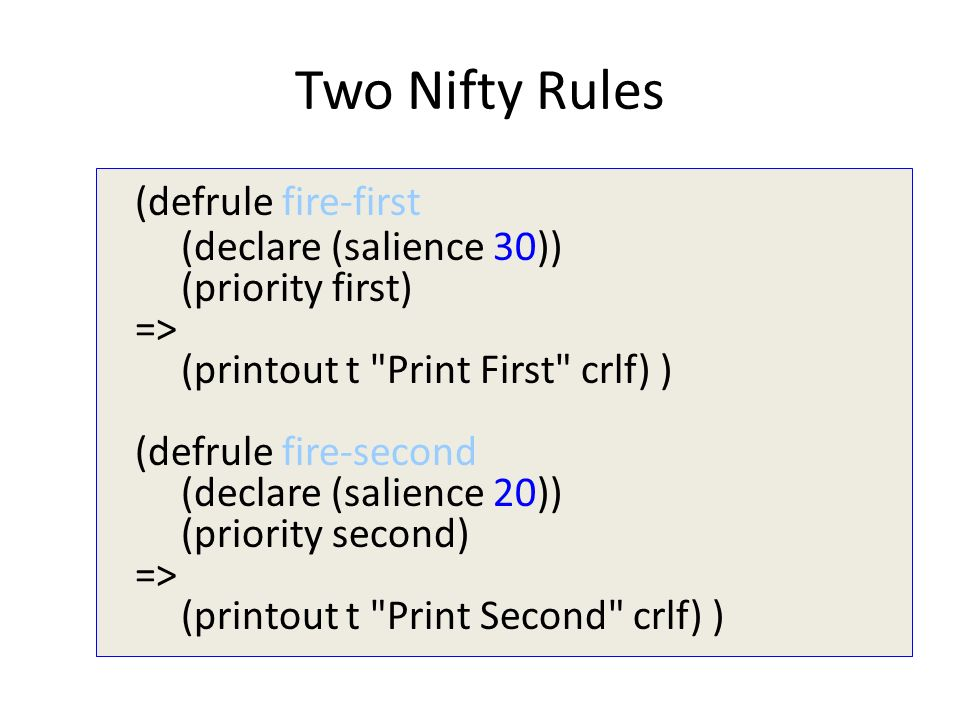 Two Nifty Rules (defrule fire-first (declare (salience 30)) (priority first) => (printout t