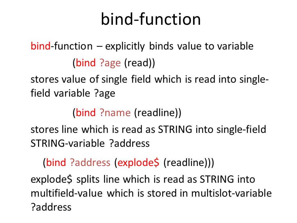 bind-function bind-function – explicitly binds value to variable (bind ?age (read)) stores value of single field which is read into single- field vari
