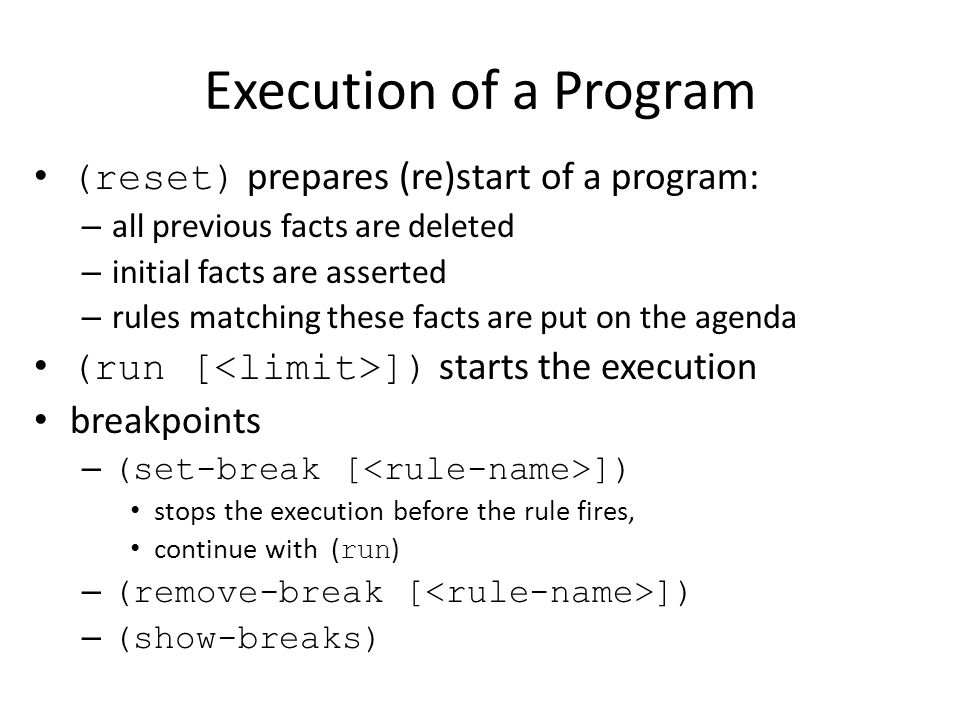Execution of a Program (reset) prepares (re)start of a program: – all previous facts are deleted – initial facts are asserted – rules matching these f