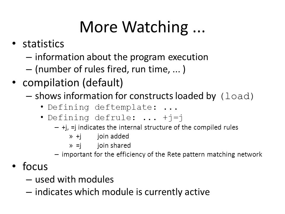 More Watching... statistics – information about the program execution – (number of rules fired, run time,... ) compilation (default) – shows informati