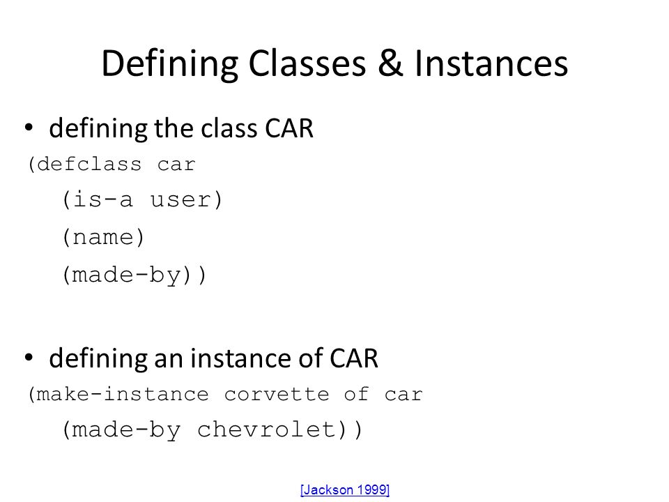 Defining Classes & Instances defining the class CAR (defclass car (is-a user) (name) (made-by)) defining an instance of CAR (make-instance corvette of