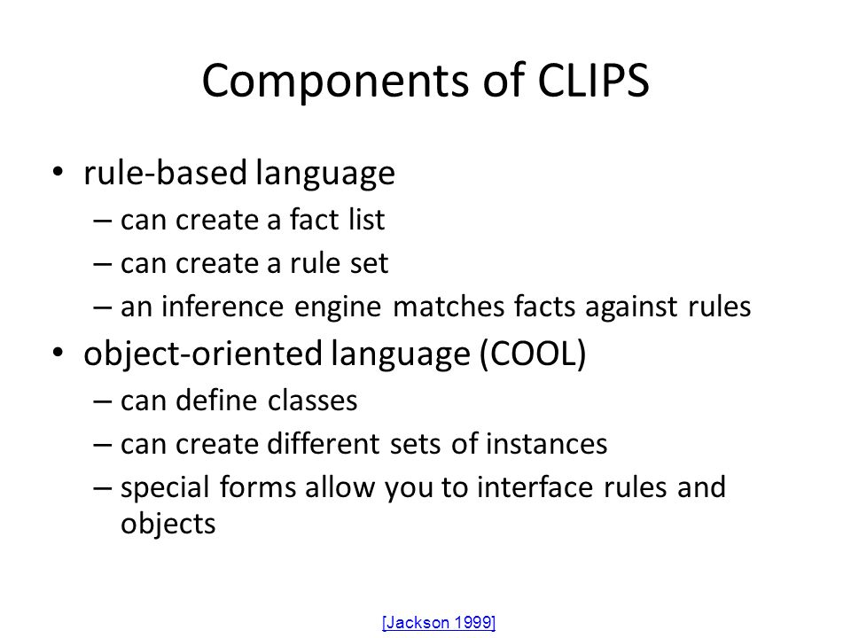 Components of CLIPS rule-based language – can create a fact list – can create a rule set – an inference engine matches facts against rules object-orie