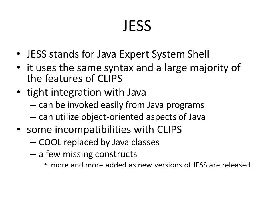 JESS JESS stands for Java Expert System Shell it uses the same syntax and a large majority of the features of CLIPS tight integration with Java – can