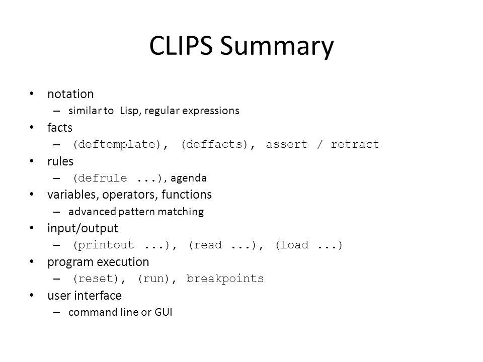 CLIPS Summary notation – similar to Lisp, regular expressions facts – (deftemplate), (deffacts), assert / retract rules – (defrule...), agenda variabl