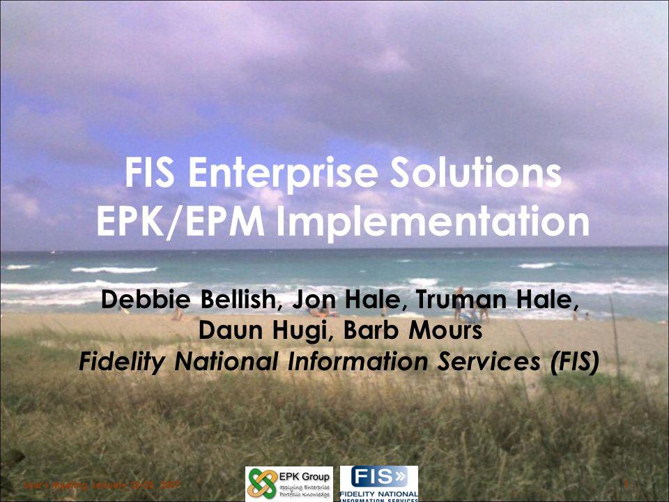 FIS Enterprise Solutions EPK/EPM Implementation Debbie Bellish, Jon Hale, Truman Hale, Daun Hugi, Barb Mours Fidelity National Information Services (F