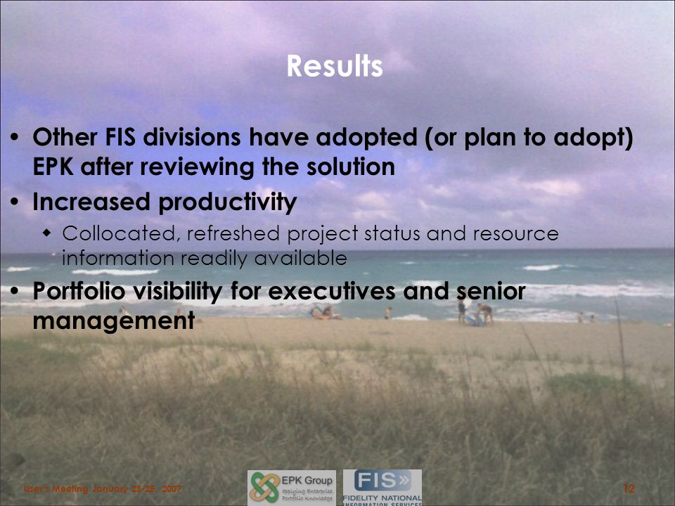 Results Other FIS divisions have adopted (or plan to adopt) EPK after reviewing the solution Increased productivity Collocated, refreshed project stat
