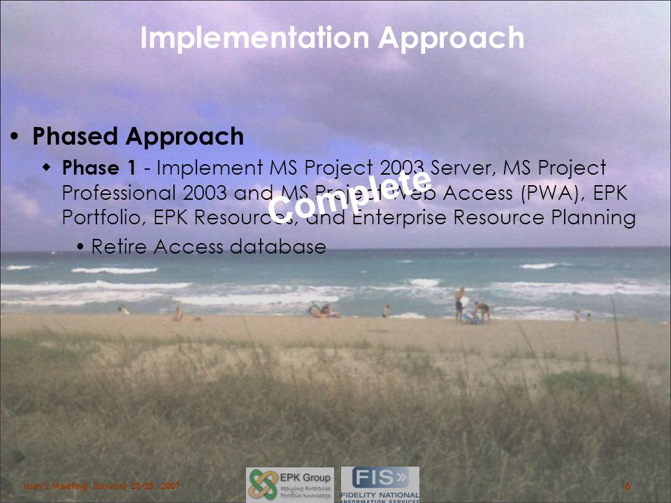 Implementation Approach Phased Approach Phase 1 - Implement MS Project 2003 Server, MS Project Professional 2003 and MS Project Web Access (PWA), EPK