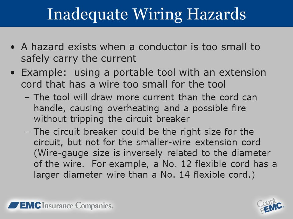 Inadequate Wiring Hazards A hazard exists when a conductor is too small to safely carry the current Example: using a portable tool with an extension cord that has a wire too small for the tool –The tool will draw more current than the cord can handle, causing overheating and a possible fire without tripping the circuit breaker –The circuit breaker could be the right size for the circuit, but not for the smaller-wire extension cord (Wire-gauge size is inversely related to the diameter of the wire.