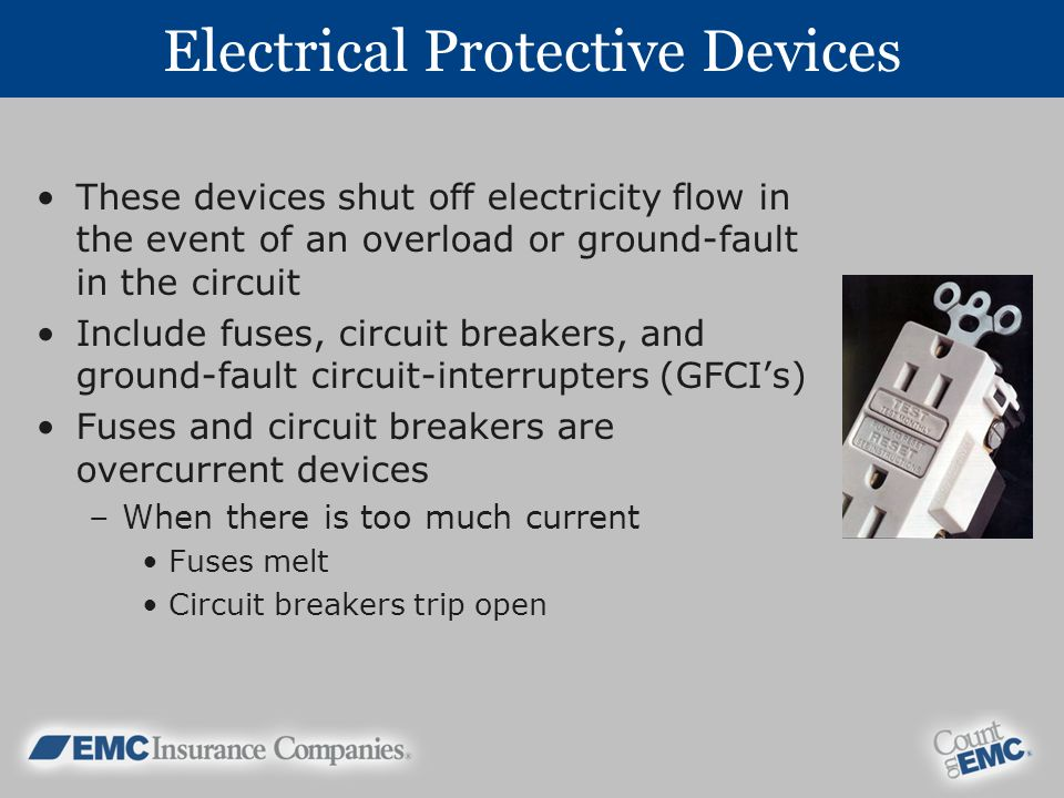 Electrical Protective Devices These devices shut off electricity flow in the event of an overload or ground-fault in the circuit Include fuses, circuit breakers, and ground-fault circuit-interrupters (GFCIs) Fuses and circuit breakers are overcurrent devices –When there is too much current Fuses melt Circuit breakers trip open