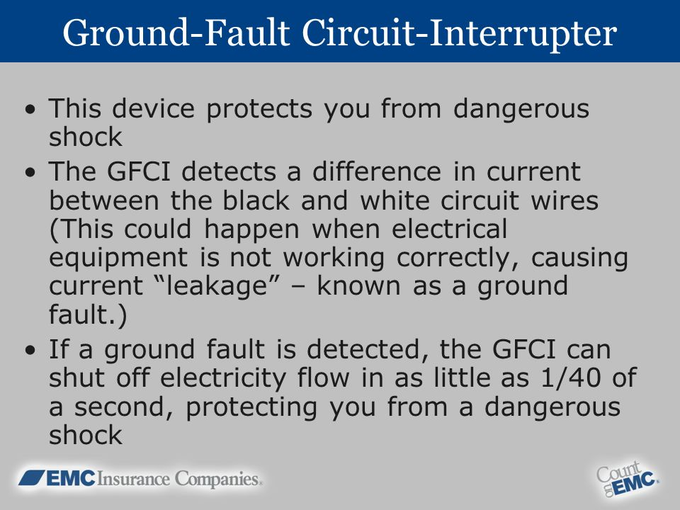 Ground-Fault Circuit-Interrupter This device protects you from dangerous shock The GFCI detects a difference in current between the black and white circuit wires (This could happen when electrical equipment is not working correctly, causing current leakage – known as a ground fault.) If a ground fault is detected, the GFCI can shut off electricity flow in as little as 1/40 of a second, protecting you from a dangerous shock