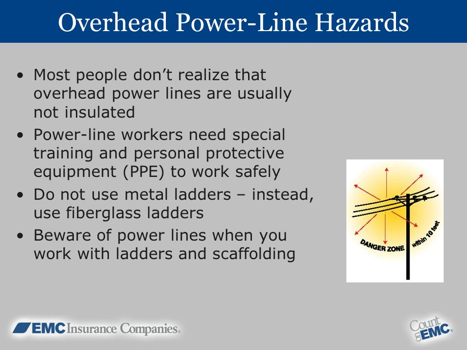 Overhead Power-Line Hazards Most people dont realize that overhead power lines are usually not insulated Power-line workers need special training and personal protective equipment (PPE) to work safely Do not use metal ladders – instead, use fiberglass ladders Beware of power lines when you work with ladders and scaffolding