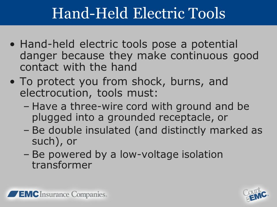 Hand-Held Electric Tools Hand-held electric tools pose a potential danger because they make continuous good contact with the hand To protect you from shock, burns, and electrocution, tools must: –Have a three-wire cord with ground and be plugged into a grounded receptacle, or –Be double insulated (and distinctly marked as such), or –Be powered by a low-voltage isolation transformer