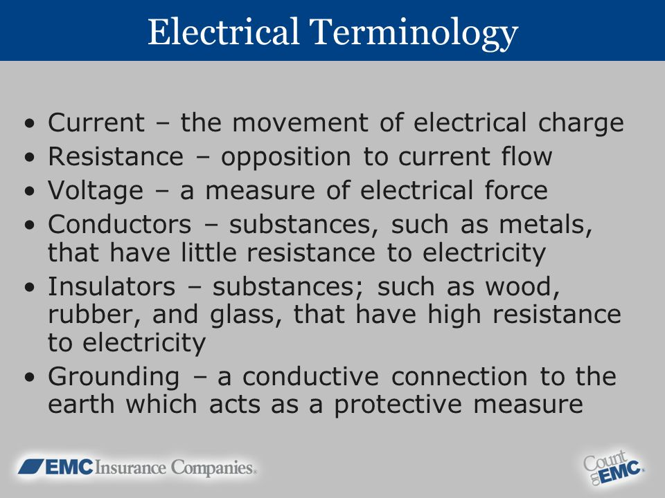 Electrical Terminology Current – the movement of electrical charge Resistance – opposition to current flow Voltage – a measure of electrical force Conductors – substances, such as metals, that have little resistance to electricity Insulators – substances; such as wood, rubber, and glass, that have high resistance to electricity Grounding – a conductive connection to the earth which acts as a protective measure