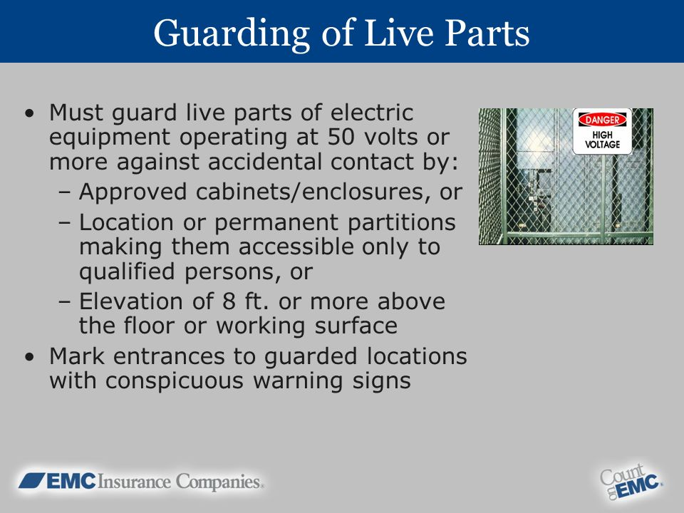 Guarding of Live Parts Must guard live parts of electric equipment operating at 50 volts or more against accidental contact by: –Approved cabinets/enclosures, or –Location or permanent partitions making them accessible only to qualified persons, or –Elevation of 8 ft.
