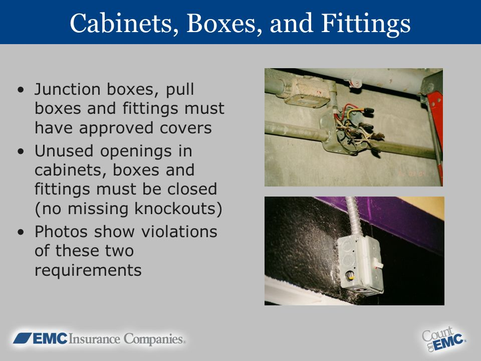 Cabinets, Boxes, and Fittings Junction boxes, pull boxes and fittings must have approved covers Unused openings in cabinets, boxes and fittings must be closed (no missing knockouts) Photos show violations of these two requirements