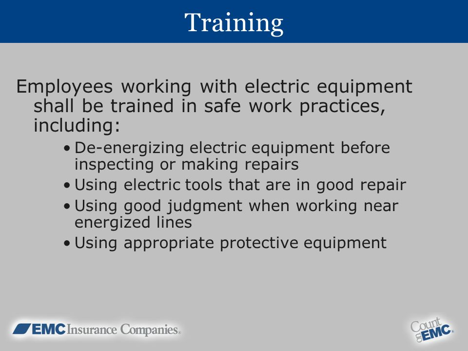 Training Employees working with electric equipment shall be trained in safe work practices, including: De-energizing electric equipment before inspecting or making repairs Using electric tools that are in good repair Using good judgment when working near energized lines Using appropriate protective equipment