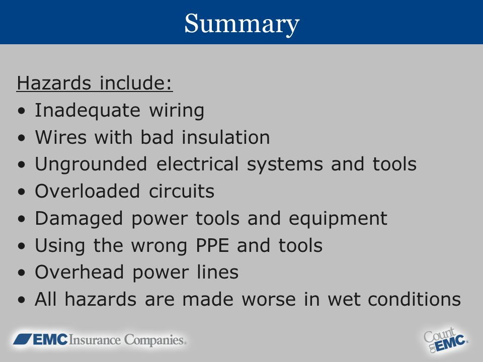 Summary Hazards include: Inadequate wiring Wires with bad insulation Ungrounded electrical systems and tools Overloaded circuits Damaged power tools and equipment Using the wrong PPE and tools Overhead power lines All hazards are made worse in wet conditions