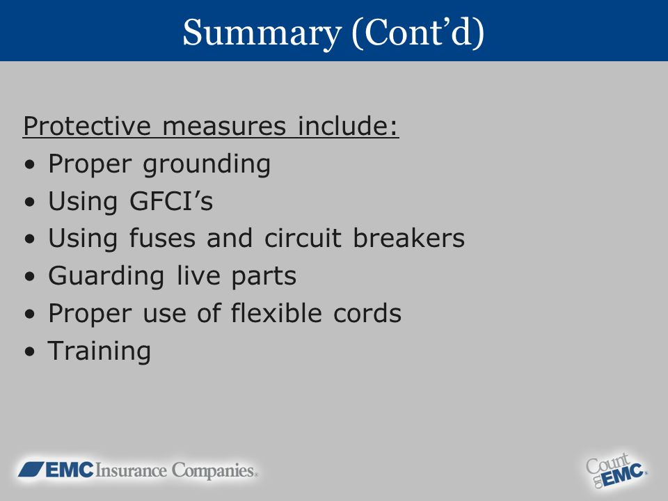 Summary (Contd) Protective measures include: Proper grounding Using GFCIs Using fuses and circuit breakers Guarding live parts Proper use of flexible cords Training