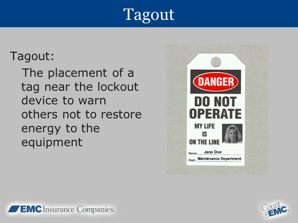 Tagout Tagout: The placement of a tag near the lockout device to warn others not to restore energy to the equipment