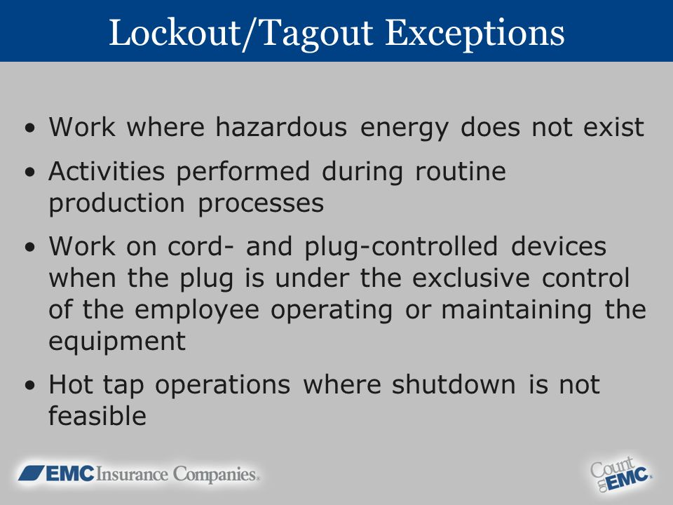Lockout/Tagout Exceptions Work where hazardous energy does not exist Activities performed during routine production processes Work on cord- and plug-controlled devices when the plug is under the exclusive control of the employee operating or maintaining the equipment Hot tap operations where shutdown is not feasible
