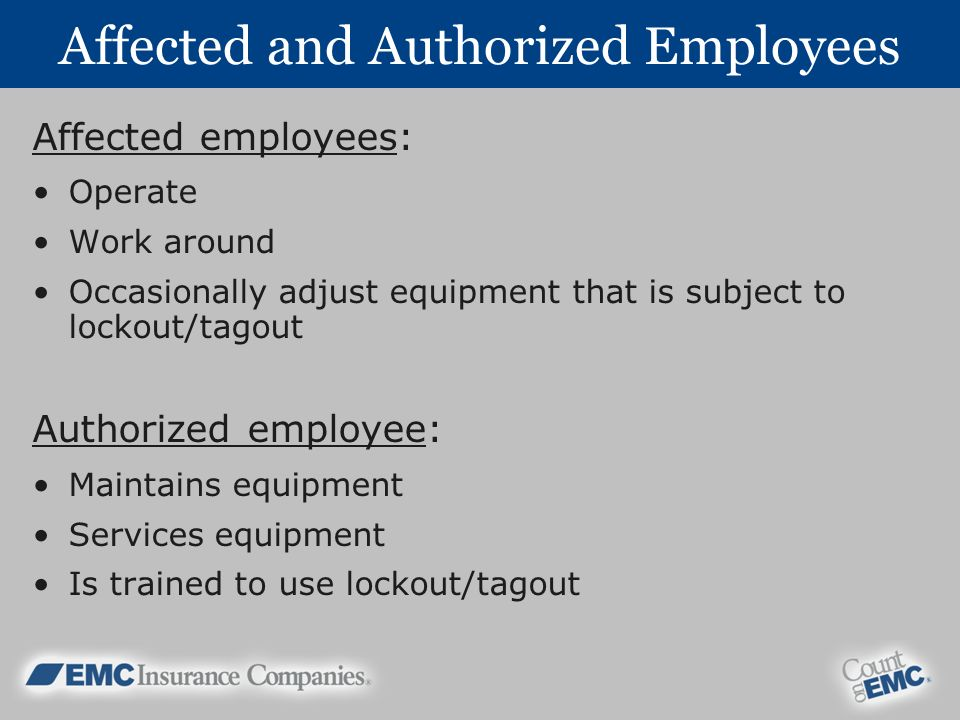 Affected and Authorized Employees Affected employees: Operate Work around Occasionally adjust equipment that is subject to lockout/tagout Authorized employee: Maintains equipment Services equipment Is trained to use lockout/tagout