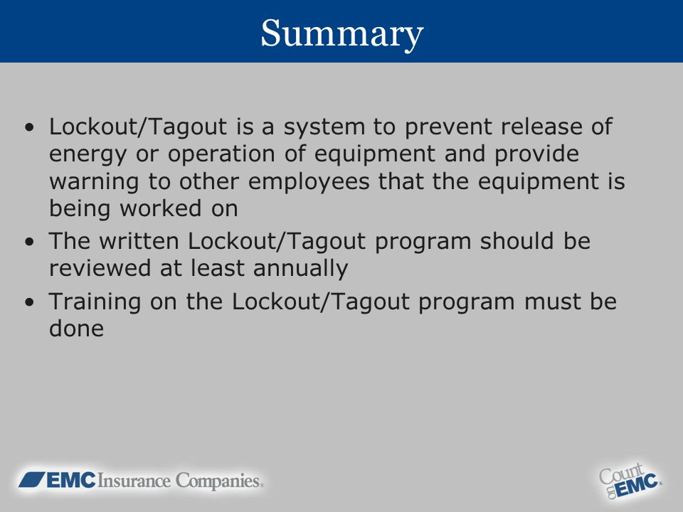 Summary Lockout/Tagout is a system to prevent release of energy or operation of equipment and provide warning to other employees that the equipment is being worked on The written Lockout/Tagout program should be reviewed at least annually Training on the Lockout/Tagout program must be done