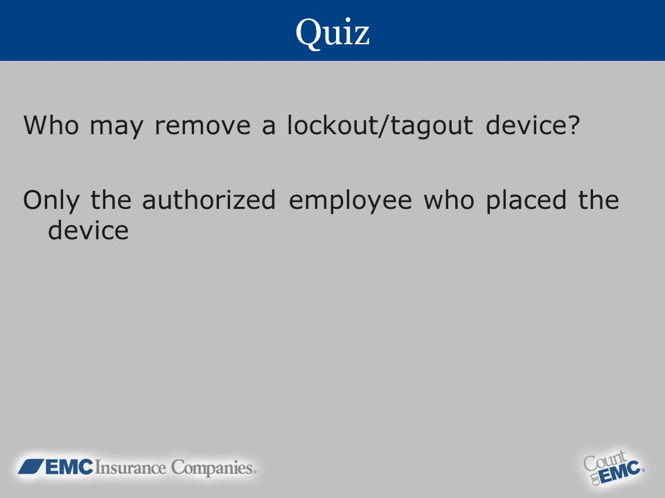 Quiz Who may remove a lockout/tagout device? Only the authorized employee who placed the device