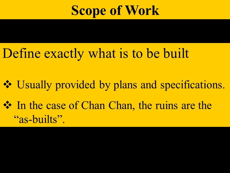 Scope of Work Define exactly what is to be built Usually provided by plans and specifications. In the case of Chan Chan, the ruins are the as-builts.