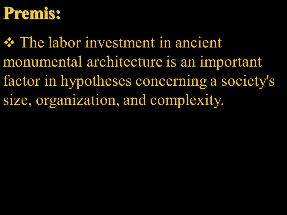 Premis: The labor investment in ancient monumental architecture is an important factor in hypotheses concerning a society s size, organization, and complexity.