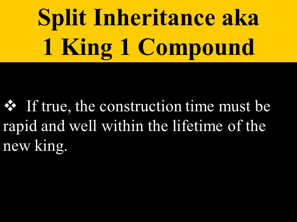 If true, the construction time must be rapid and well within the lifetime of the new king. Split Inheritance aka 1 King 1 Compound