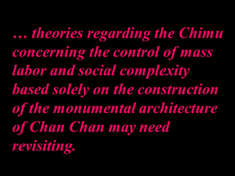 … theories regarding the Chimu concerning the control of mass labor and social complexity based solely on the construction of the monumental architect