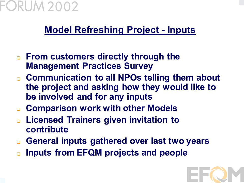 Model Refreshing Project – Review Group Roger Cliffe – previous project, link to Exec Committee, User input, experienced assessor Xavier Tort- Martorell – Academic input, training EMP.TQM students Richard Parker – NPO input and experienced award Manager Walter Ludwig – User input and experienced assessor, NPO input Nikos Avlonas – User input, experienced assessor, academic input Mark Webster – previous project link, user, experienced trainer and assessor Manfred Jung – link to German sustainability project, experienced assessor and trainer Diane Dibley – EFQM Project Manager