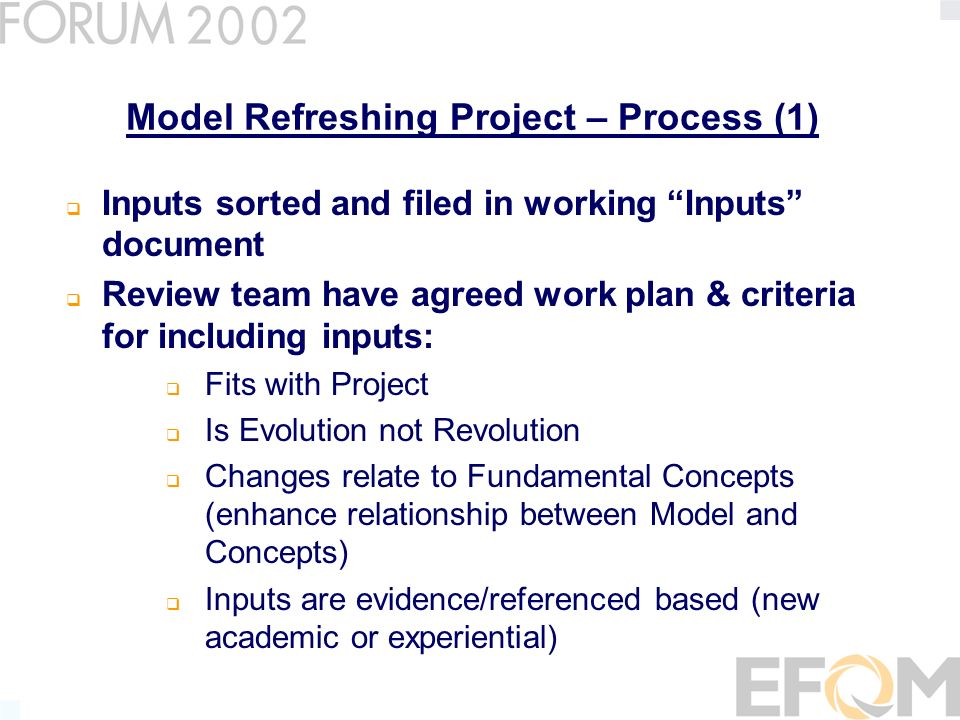 Model Refreshing Project – Process (2) Drafted & circulated proposals Circulated drafts to NPOs for paper review and input Planned communications including – Ongoing NPO communications, Member mailings, EFQM Magazine and Barcelona Conference, Internet Approval for implementing proposals given by the EFQM Executive Committee