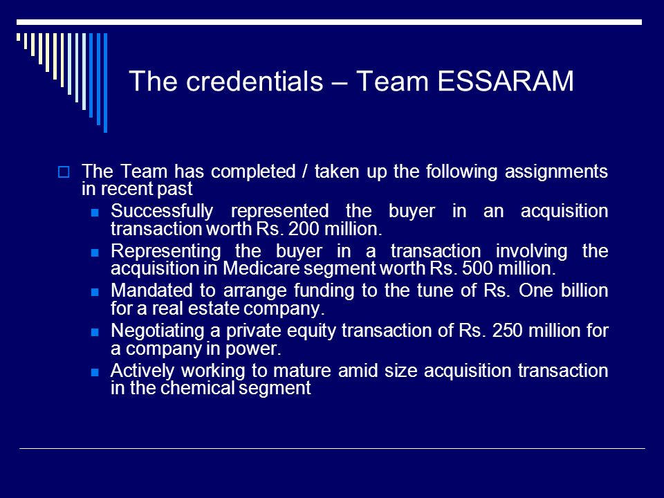 The credentials – Team ESSARAM The Team has completed / taken up the following assignments in recent past Successfully represented the buyer in an acquisition transaction worth Rs.
