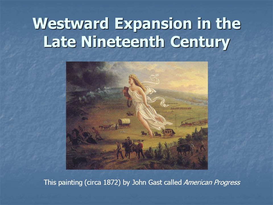 Westward Expansion in the Late Nineteenth Century This painting (circa 1872) by John Gast called American Progress