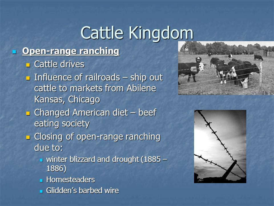 Cattle Kingdom Open-range ranching Open-range ranching Cattle drives Cattle drives Influence of railroads – ship out cattle to markets from Abilene Ka