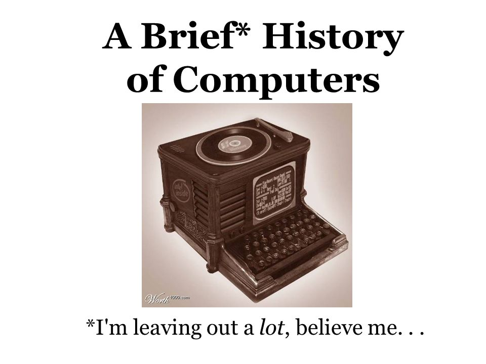 A Brief* History of Computers *I m leaving out a lot, believe me...