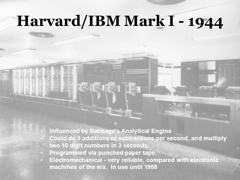 Harvard/IBM Mark I - 1944 Influenced by Babbage's Analytical Engine Could do 3 additions or subtractions per second, and multiply two 10 digit numbers