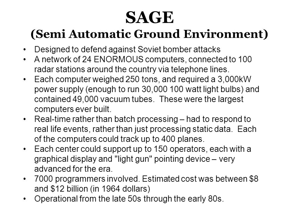 SAGE (Semi Automatic Ground Environment) Designed to defend against Soviet bomber attacks A network of 24 ENORMOUS computers, connected to 100 radar s