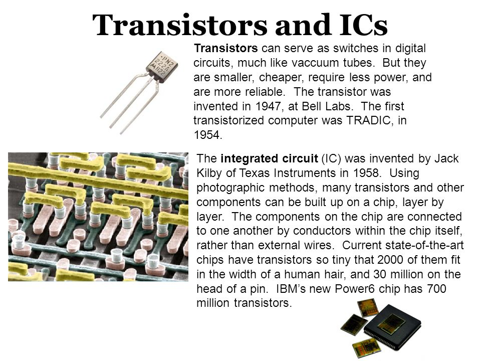 Transistors and ICs Transistors can serve as switches in digital circuits, much like vaccuum tubes. But they are smaller, cheaper, require less power,