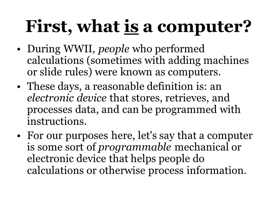 First, what is a computer? During WWII, people who performed calculations (sometimes with adding machines or slide rules) were known as computers. The