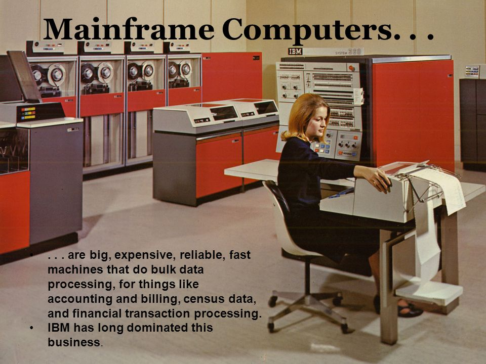 Mainframe Computers...... are big, expensive, reliable, fast machines that do bulk data processing, for things like accounting and billing, census dat