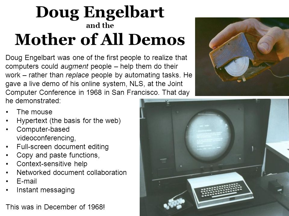 Doug Engelbart and the Mother of All Demos The mouse Hypertext (the basis for the web) Computer-based videoconferencing, Full-screen document editing Copy and paste functions, Context-sensitive help Networked document collaboration E-mail Instant messaging This was in December of 1968.