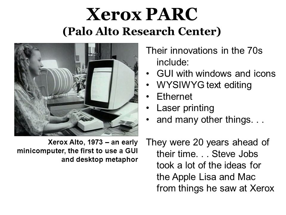 Xerox PARC (Palo Alto Research Center) Xerox Alto, 1973 – an early minicomputer, the first to use a GUI and desktop metaphor Their innovations in the