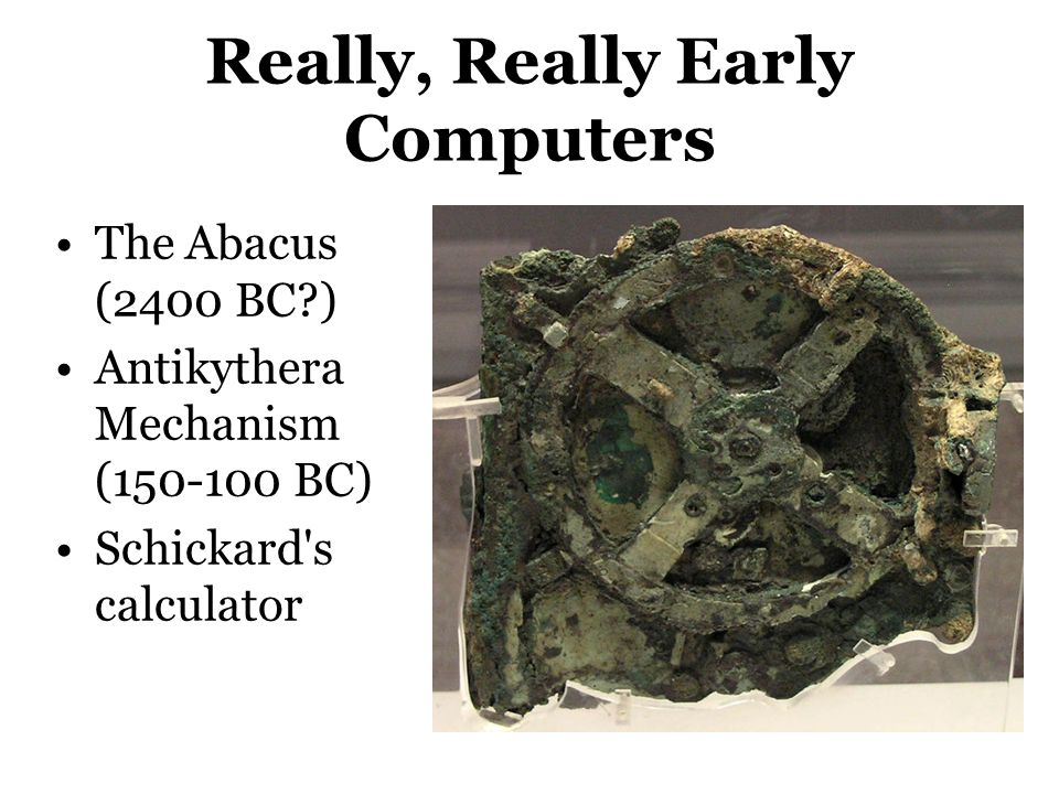 Really, Really Early Computers The Abacus (2400 BC?) Antikythera Mechanism (150-100 BC) Schickard's calculator