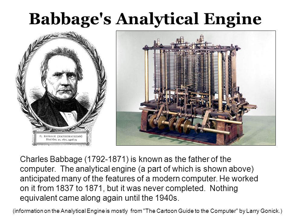 Babbage's Analytical Engine Charles Babbage (1792-1871) is known as the father of the computer. The analytical engine (a part of which is shown above)