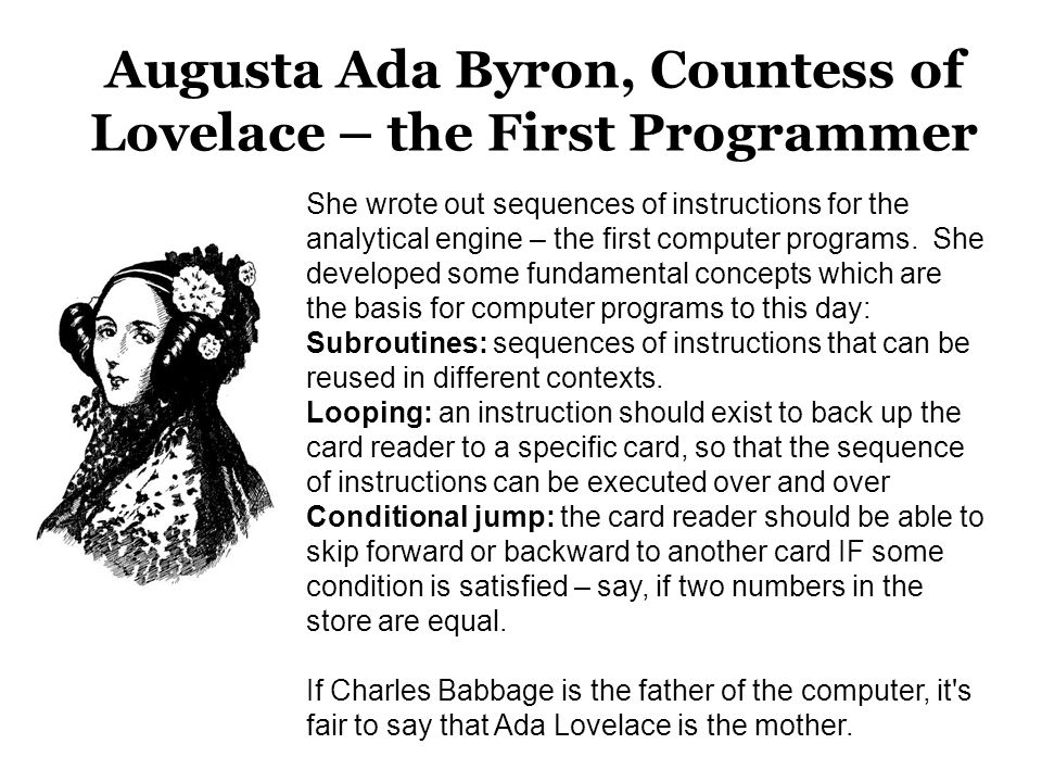 Augusta Ada Byron, Countess of Lovelace – the First Programmer She wrote out sequences of instructions for the analytical engine – the first computer programs.