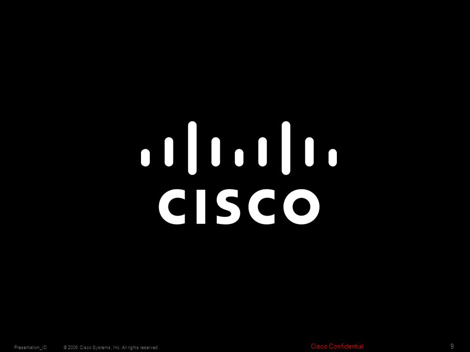 © 2006 Cisco Systems, Inc. All rights reserved. Cisco Confidential Presentation_ID 9