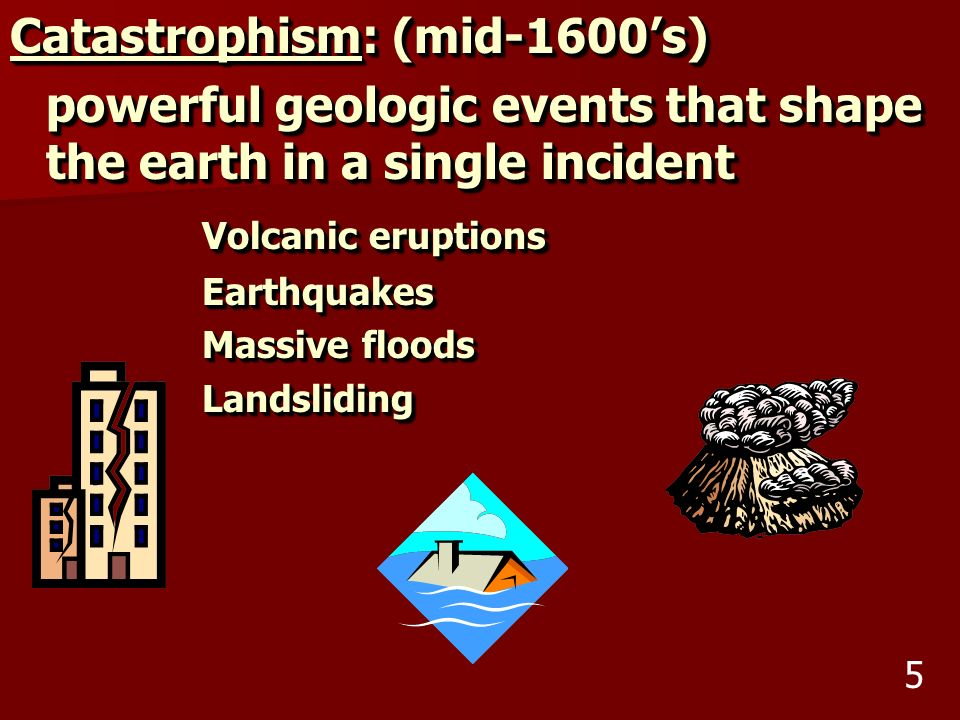 Catastrophism: (mid-1600s) powerful geologic events that shape the earth in a single incident Volcanic eruptions Earthquakes Massive floods Landslidin